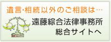 遺言・相続以外のご相談は…弁護士法人遠藤綜合法律事務所 総合サイトへ