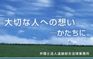 大切な人への想い ―かたちに。弁護士法人遠藤綜合法律事務所